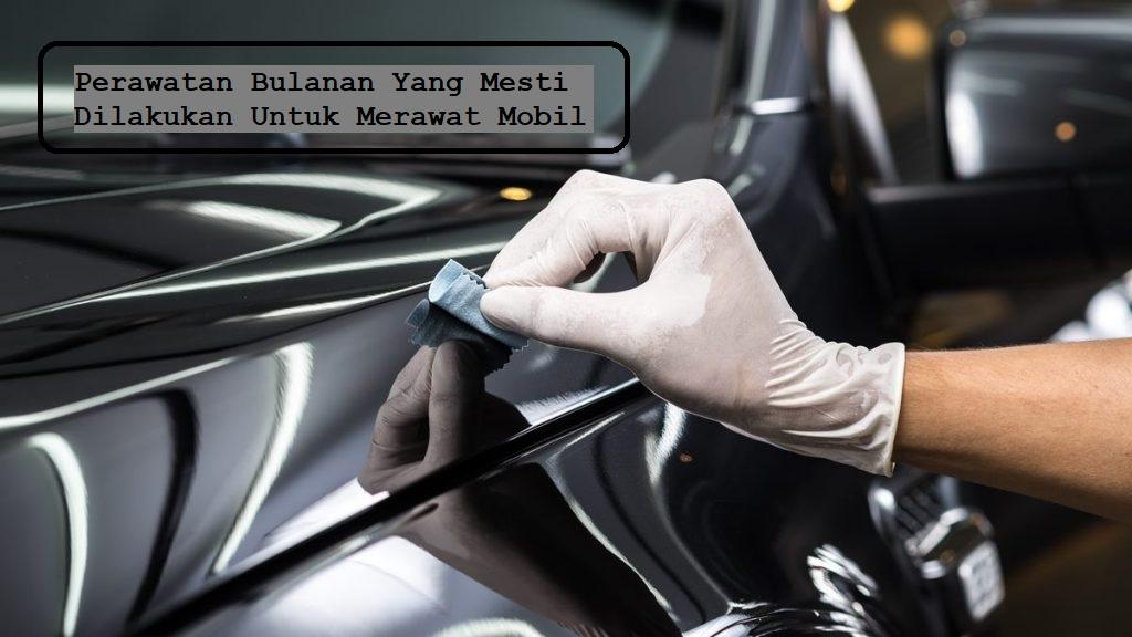 Perawatan Bulanan Yang Mesti Dilakukan Untuk Merawat Mobil